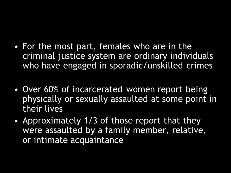 1/5 female inmates spent time in foster care Over 50% grew up in homes without both parents present 34% of the parents who were present abused alcohol and/or drugs