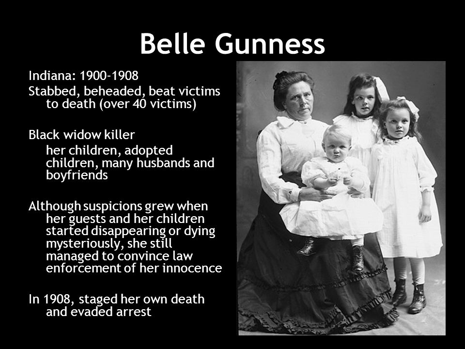 Belle Gunness Indiana: 1900-1908 Stabbed, beheaded, beat victims to death (over 40 victims) Black widow killer her children, adopted children, many husbands and boyfriends Although suspicions grew when her guests and her children started disappearing or dying mysteriously, she still managed to convince law enforcement of her innocence In 1908, staged her own death and evaded arrest