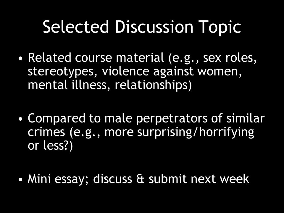 Selected Discussion Topic Related course material (e.g., sex roles, stereotypes, violence against women, mental illness, relationships) Compared to male perpetrators of similar crimes (e.g., more surprising/horrifying or less ) Mini essay; discuss & submit next week