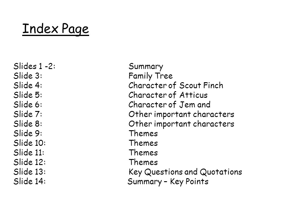 Slides 1 -2: Summary Slide 3: Family Tree Slide 4: Character of Scout Finch Slide 5: Character of Atticus Slide 6: Character of Jem and Slide 7: Other important characters Slide 8: Other important characters Slide 9: Themes Slide 10: Themes Slide 11: Themes Slide 12: Themes Slide 13: Key Questions and Quotations Slide 14: Summary – Key Points Index Page