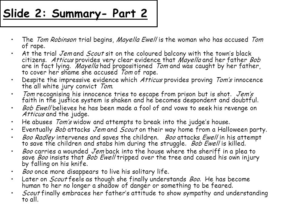 Slide 2: Summary- Part 2 The Tom Robinson trial begins, Mayella Ewell is the woman who has accused Tom of rape. At the trial Jem and Scout sit on the