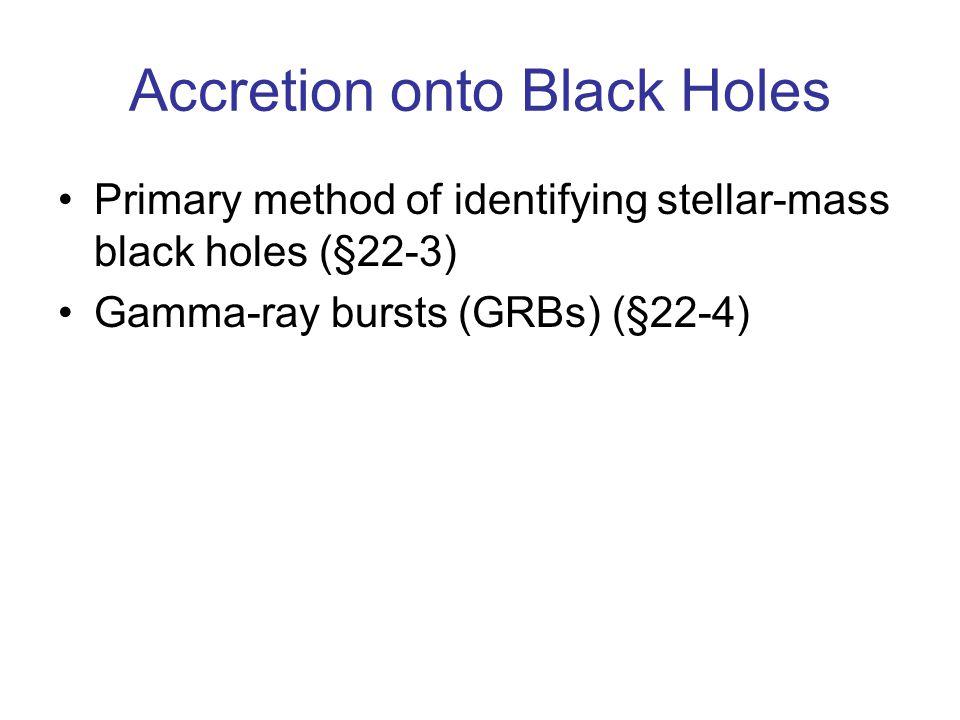 Accretion onto Black Holes Primary method of identifying stellar-mass black holes (§22-3) Gamma-ray bursts (GRBs) (§22-4)