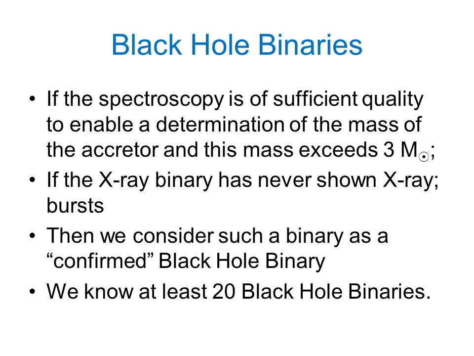 Black Hole Binaries If the spectroscopy is of sufficient quality to enable a determination of the mass of the accretor and this mass exceeds 3 M  ; I