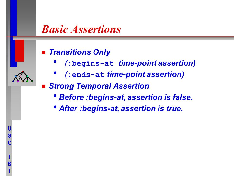 USCISIUSCISI Basic Assertions Transitions Only ( :begins-at time-point assertion) ( :ends-at time-point assertion) Strong Temporal Assertion Before :begins-at, assertion is false.