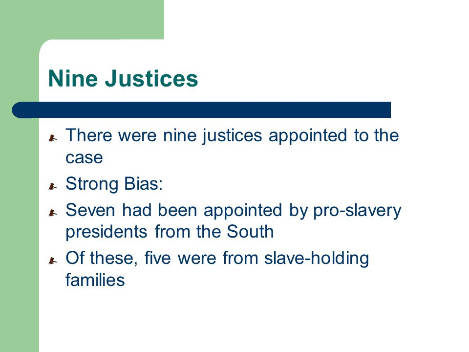 Nine Justices There were nine justices appointed to the case Strong Bias: Seven had been appointed by pro-slavery presidents from the South Of these,