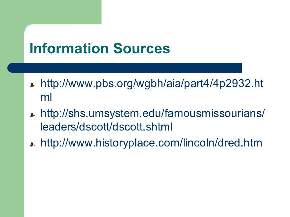 Information Sources http://www.pbs.org/wgbh/aia/part4/4p2932.ht ml http://shs.umsystem.edu/famousmissourians/ leaders/dscott/dscott.shtml http://www.historyplace.com/lincoln/dred.htm