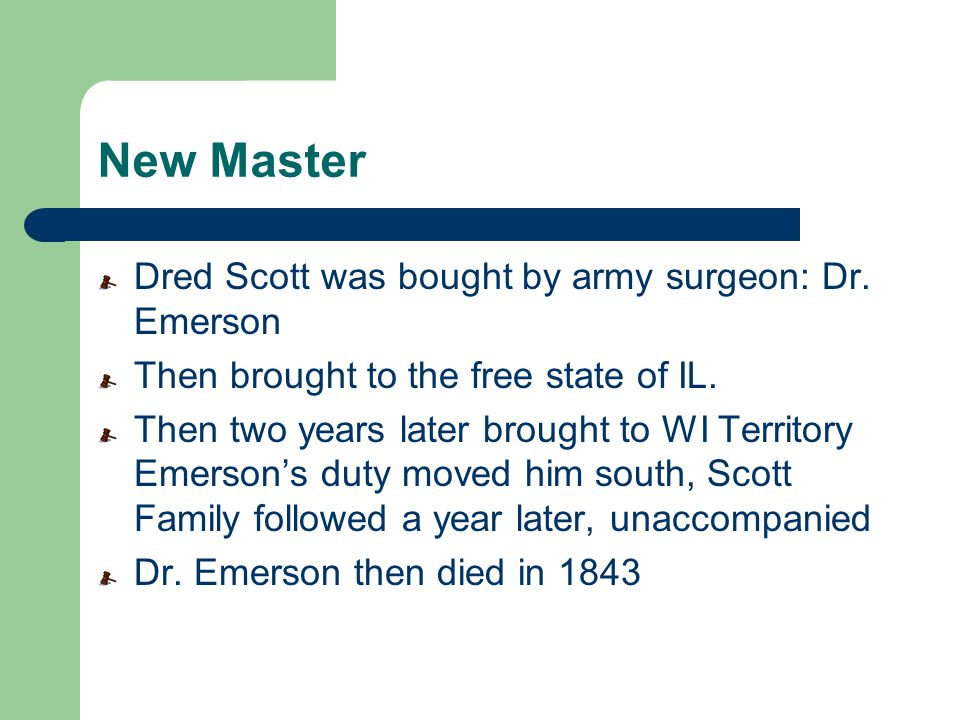 New Master Dred Scott was bought by army surgeon: Dr. Emerson Then brought to the free state of IL. Then two years later brought to WI Territory Emers