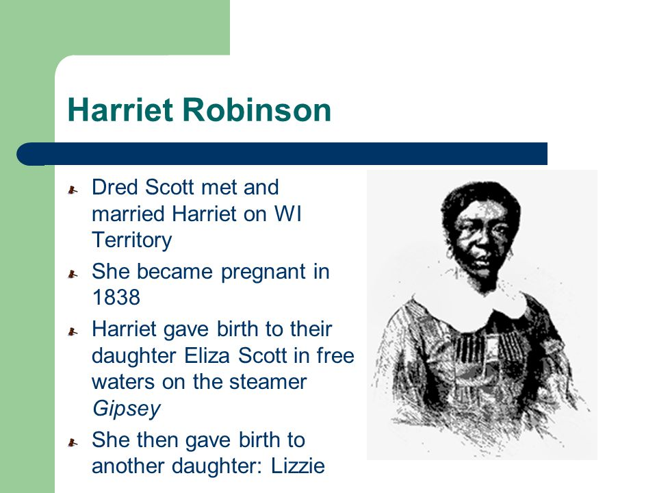 Harriet Robinson Dred Scott met and married Harriet on WI Territory She became pregnant in 1838 Harriet gave birth to their daughter Eliza Scott in fr