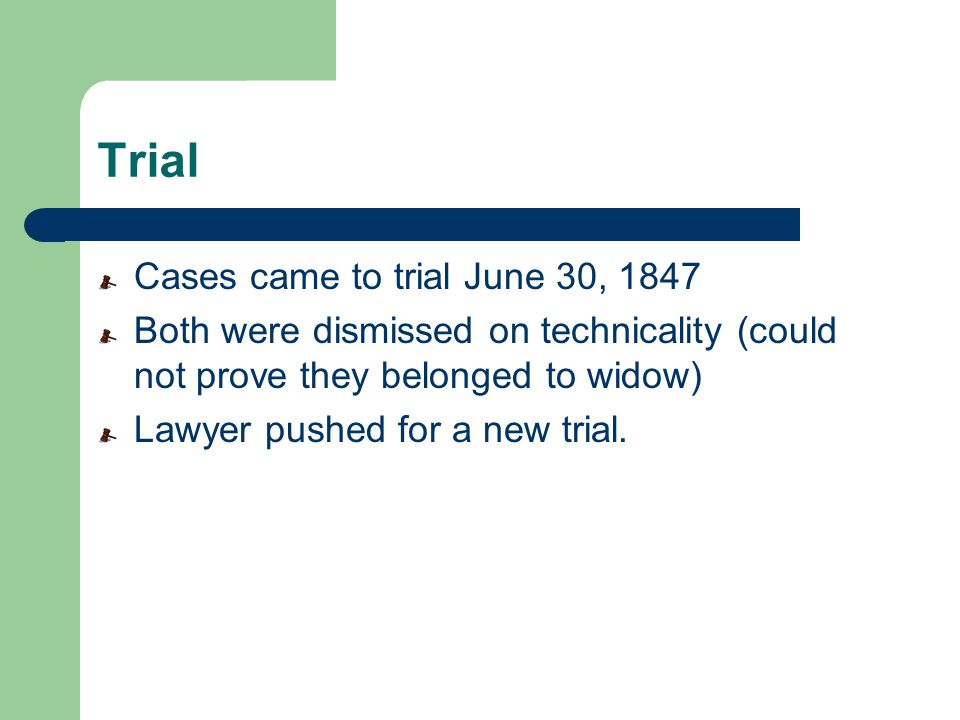 Trial Cases came to trial June 30, 1847 Both were dismissed on technicality (could not prove they belonged to widow) Lawyer pushed for a new trial.