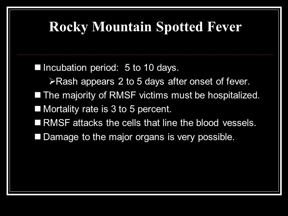Rocky Mountain Spotted Fever Incubation period: 5 to 10 days.