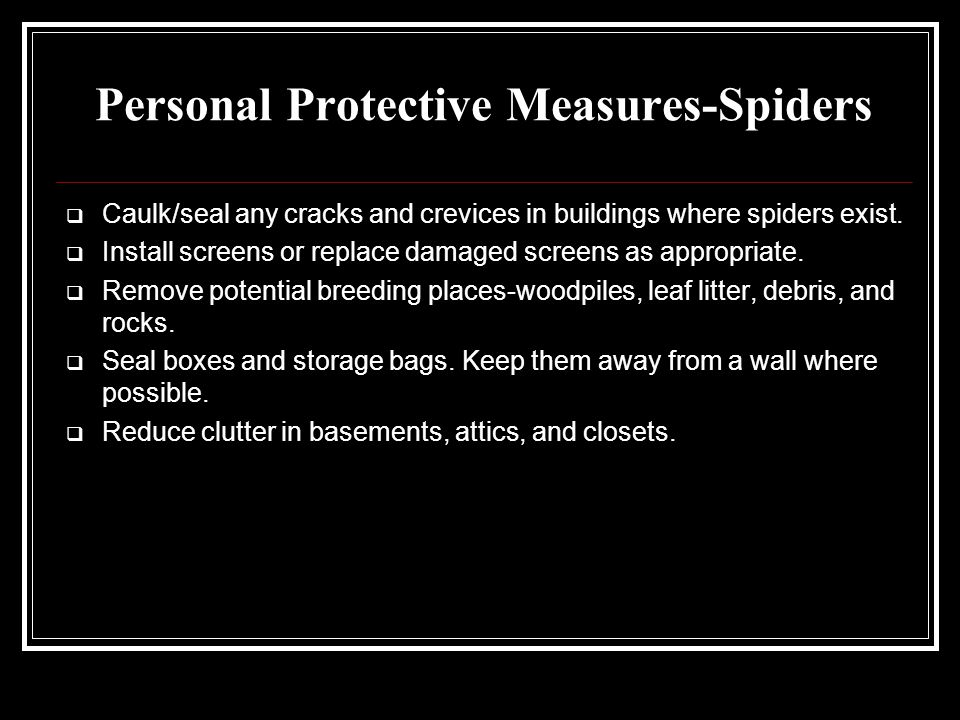 Personal Protective Measures-Spiders  Caulk/seal any cracks and crevices in buildings where spiders exist.  Install screens or replace damaged scree