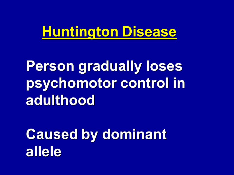 Huntington Disease Person gradually loses psychomotor control in adulthood Caused by dominant allele