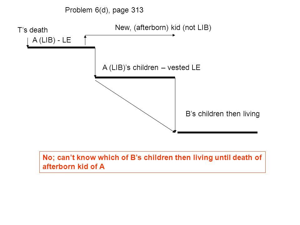 T's death A (LIB) - LE A (LIB)'s children – vested LE Problem 6(d), page 313 B's children then living No; can't know which of B's children then living