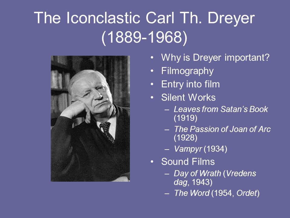 The Iconclastic Carl Th. Dreyer (1889-1968) Why is Dreyer important? Filmography Entry into film Silent Works –Leaves from Satan's Book (1919) –The Pa