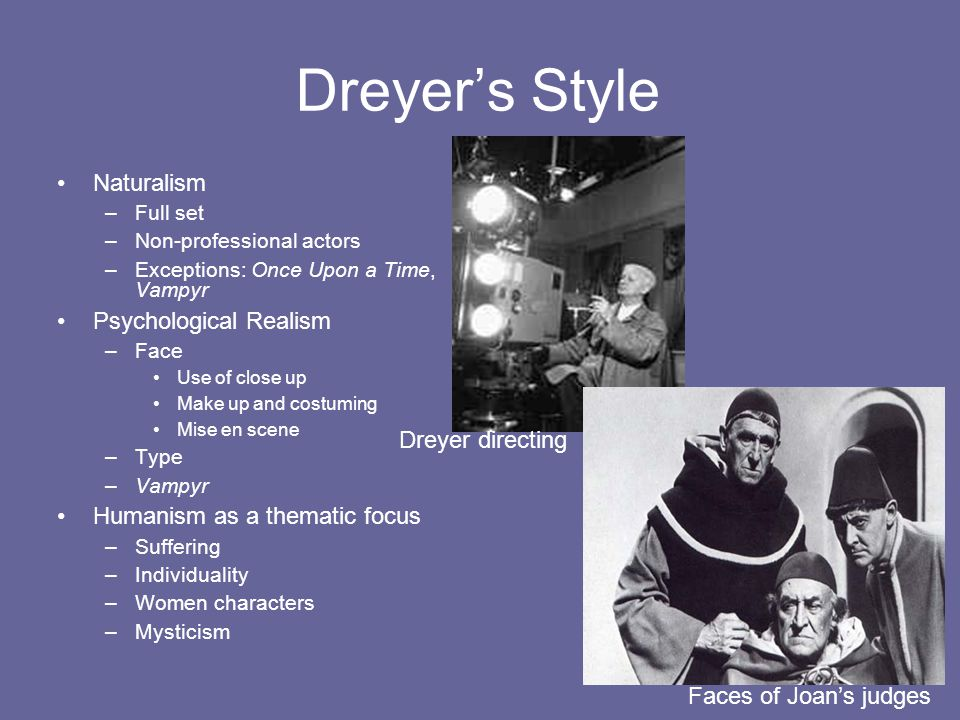 Dreyer's Style Naturalism –Full set –Non-professional actors –Exceptions: Once Upon a Time, Vampyr Psychological Realism –Face Use of close up Make up