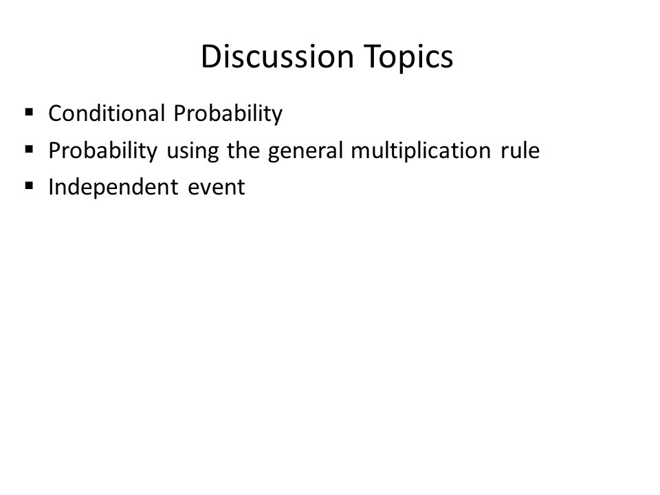 Discussion Topics  Conditional Probability  Probability using the general multiplication rule  Independent event