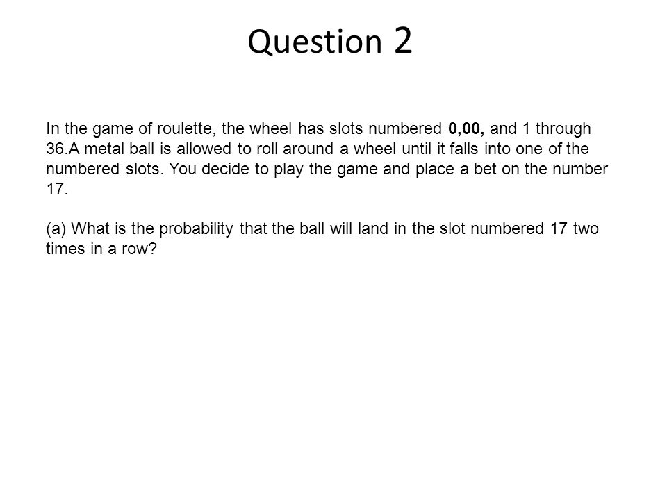 Question 2 In the game of roulette, the wheel has slots numbered 0,00, and 1 through 36.A metal ball is allowed to roll around a wheel until it falls into one of the numbered slots.