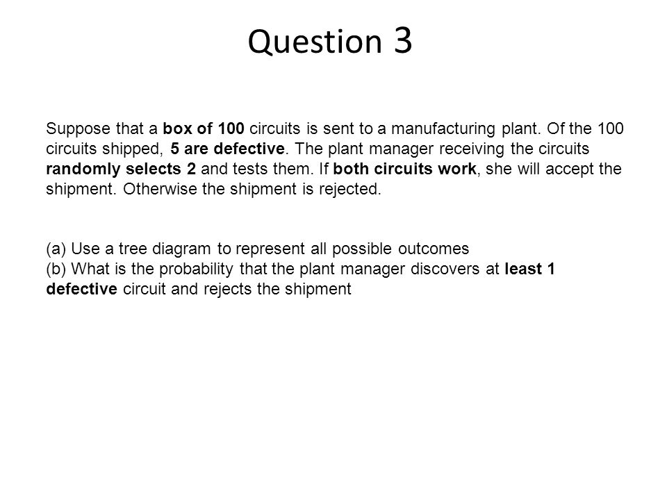 Question 3 Suppose that a box of 100 circuits is sent to a manufacturing plant.