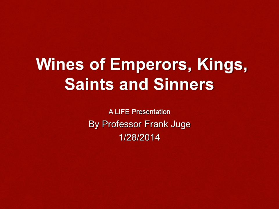 Wines of Emperors, Kings, Saints and Sinners Wines of Emperors, Kings, Saints and Sinners A LIFE Presentation By Professor Frank Juge 1/28/2014