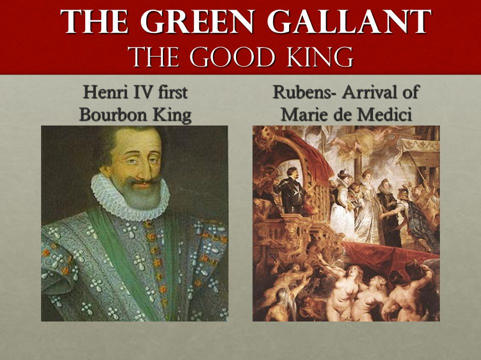 The Green gallant The Good King The Green gallant The Good King Henri IV first Bourbon King Rubens- Arrival of Marie de Medici
