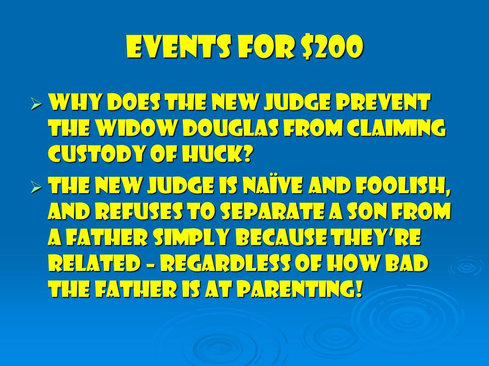 Events for $200  Why does the new Judge Prevent the Widow Douglas from claiming custody of Huck.