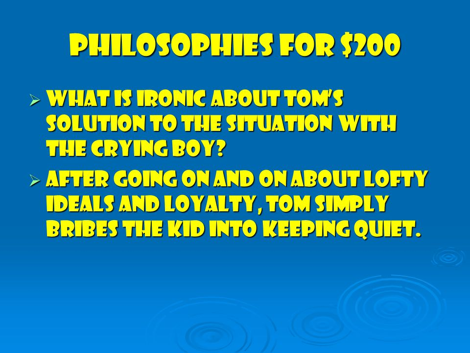 Philosophies for $200  What is ironic about Tom's solution to the situation with the crying boy.