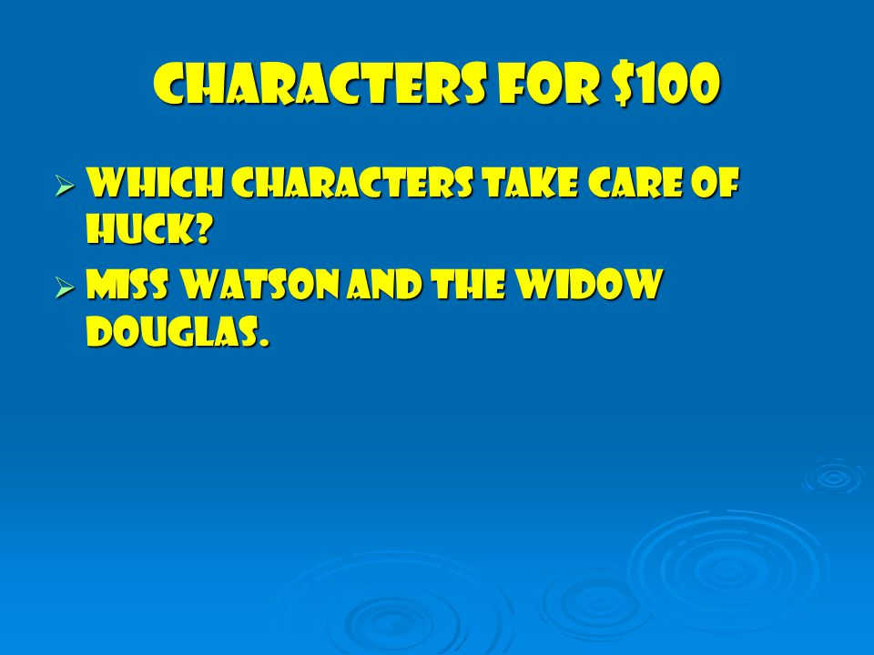 Characters for $100  Which characters take care of HucK  Miss Watson and the Widow Douglas.