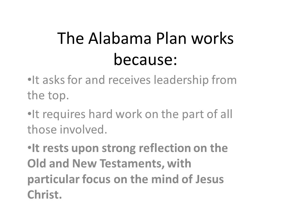 The Alabama Plan works because: It asks for and receives leadership from the top. It requires hard work on the part of all those involved. It rests up