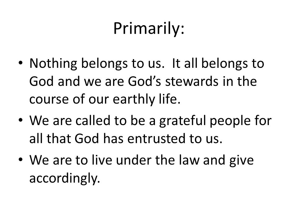 Primarily: Nothing belongs to us. It all belongs to God and we are God's stewards in the course of our earthly life. We are called to be a grateful pe