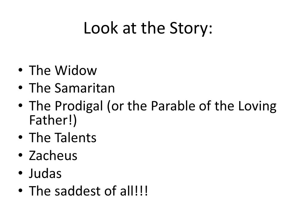 Look at the Story: The Widow The Samaritan The Prodigal (or the Parable of the Loving Father!) The Talents Zacheus Judas The saddest of all!!!