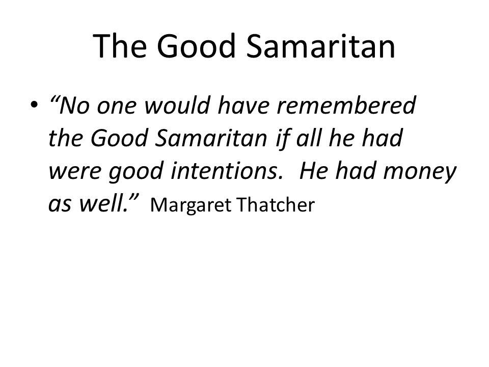 The Good Samaritan No one would have remembered the Good Samaritan if all he had were good intentions.