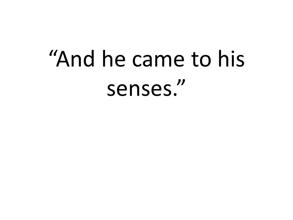 """""""And he came to his senses."""""""