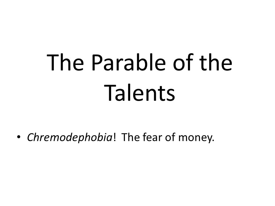 The Parable of the Talents Chremodephobia! The fear of money.