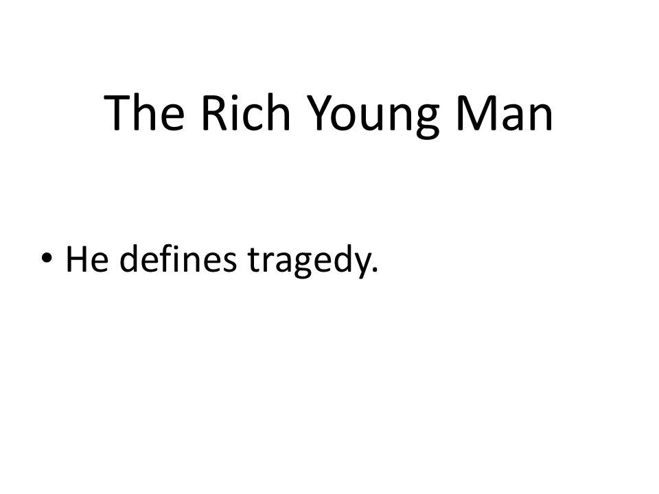 The Rich Young Man He defines tragedy.