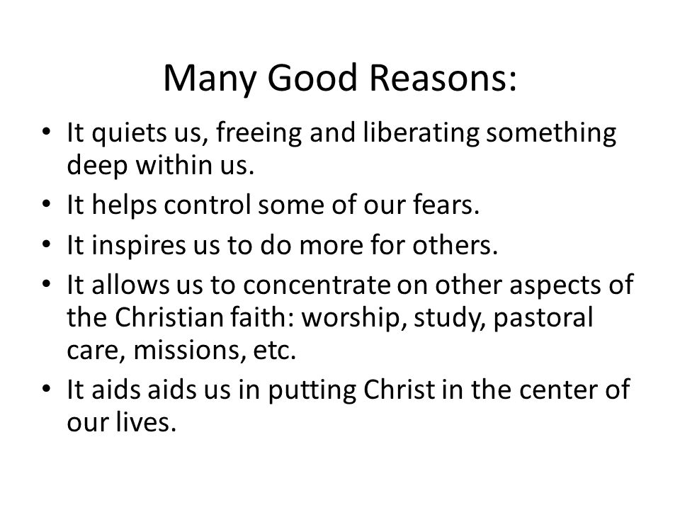 Many Good Reasons: It quiets us, freeing and liberating something deep within us.