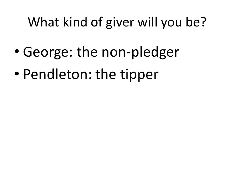 What kind of giver will you be George: the non-pledger Pendleton: the tipper