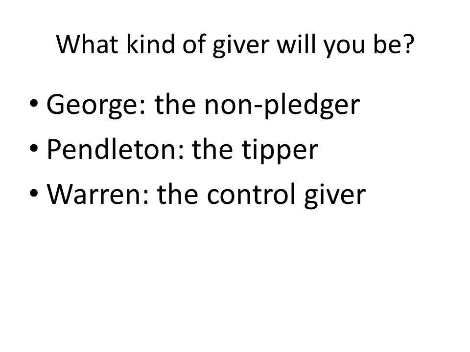 What kind of giver will you be? George: the non-pledger Pendleton: the tipper Warren: the control giver