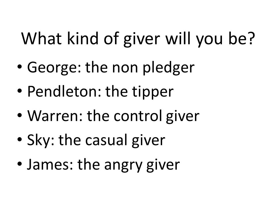 What kind of giver will you be? George: the non pledger Pendleton: the tipper Warren: the control giver Sky: the casual giver James: the angry giver