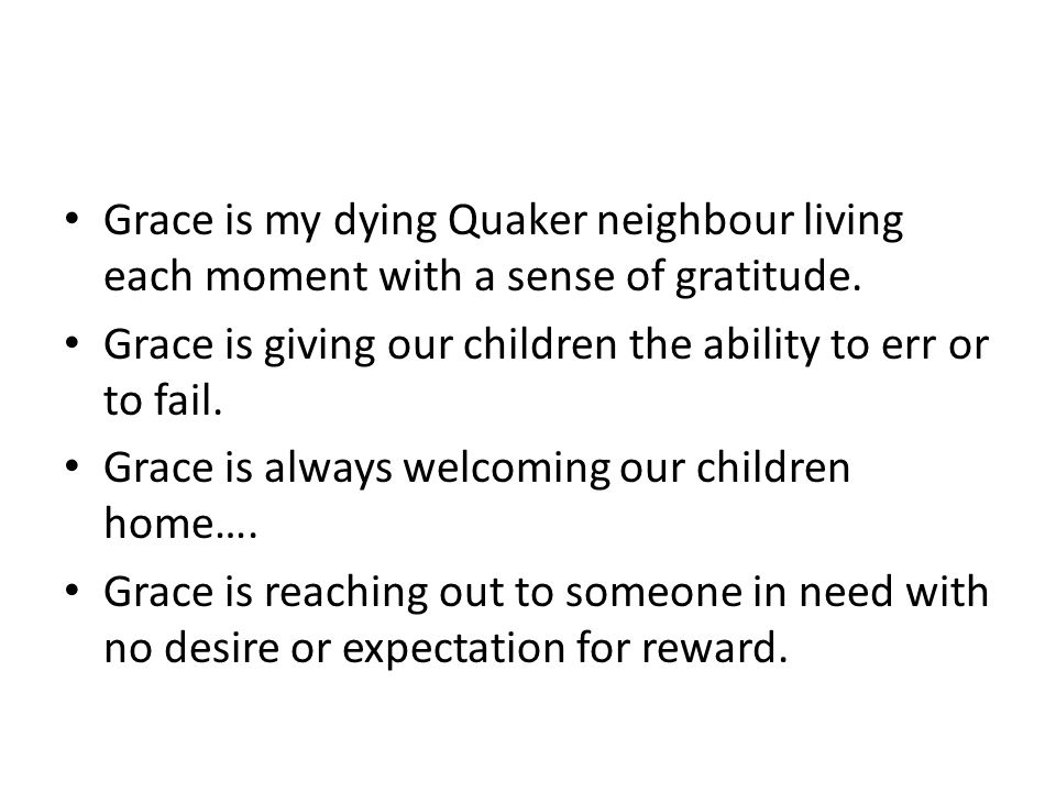 Grace is my dying Quaker neighbour living each moment with a sense of gratitude. Grace is giving our children the ability to err or to fail. Grace is