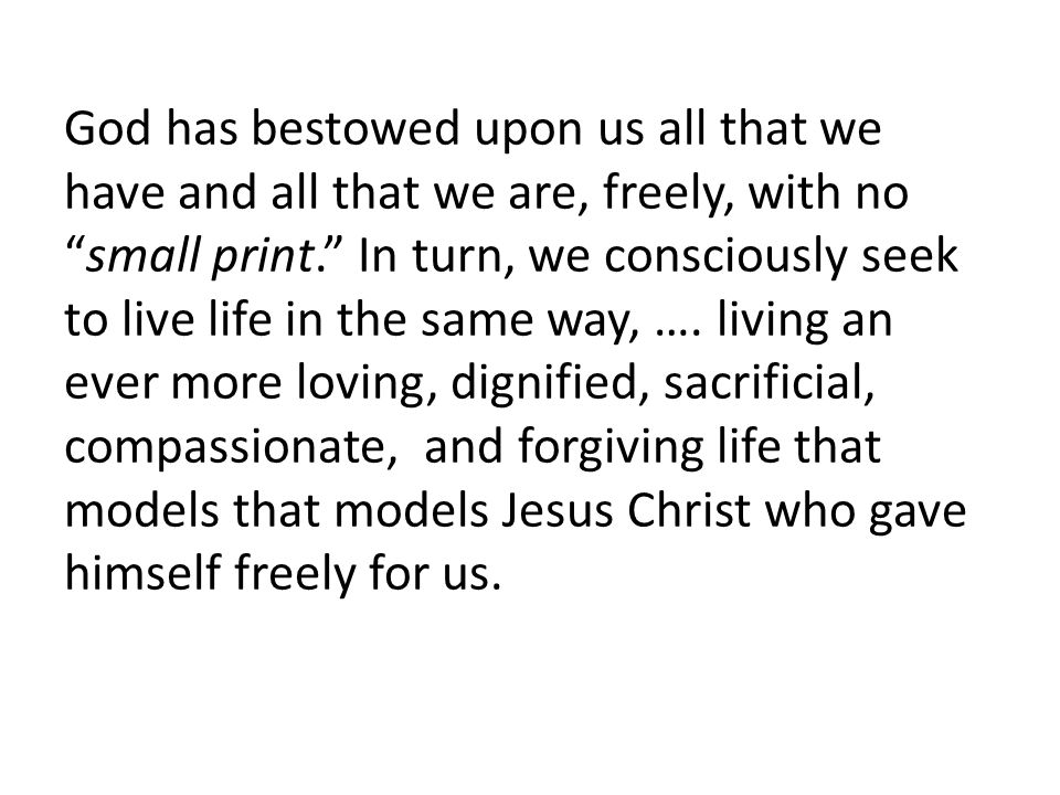 God has bestowed upon us all that we have and all that we are, freely, with no small print. In turn, we consciously seek to live life in the same way, ….