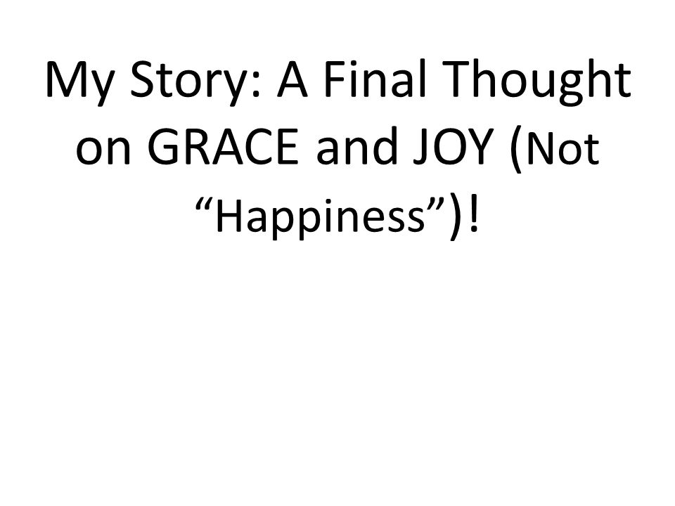 """My Story: A Final Thought on GRACE and JOY ( Not """"Happiness"""" )!"""