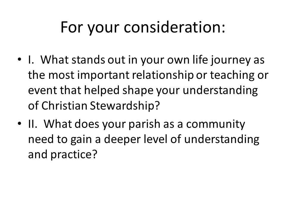 For your consideration: I. What stands out in your own life journey as the most important relationship or teaching or event that helped shape your und