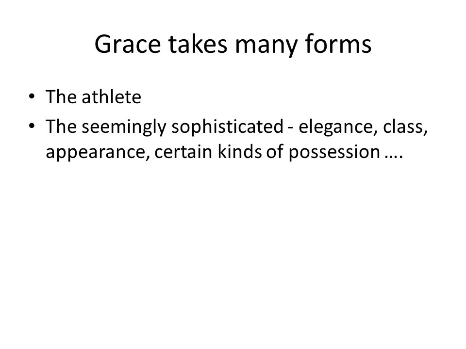 Grace takes many forms The athlete The seemingly sophisticated - elegance, class, appearance, certain kinds of possession ….
