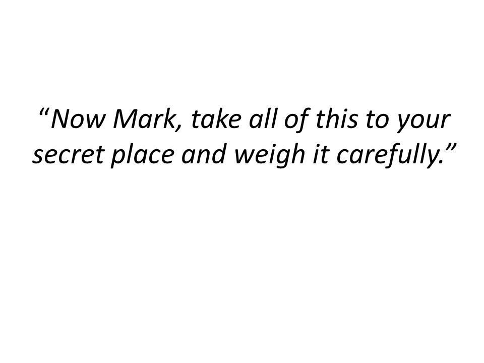 """""""Now Mark, take all of this to your secret place and weigh it carefully."""""""