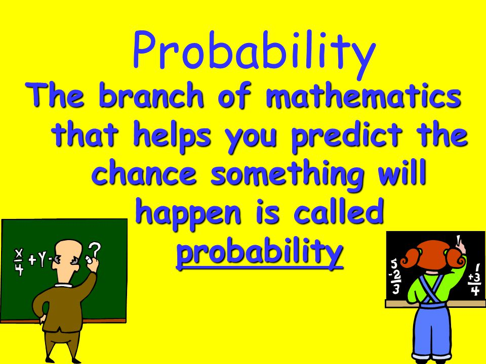 Probability The branch of mathematics that helps you predict the chance something will happen is called probability
