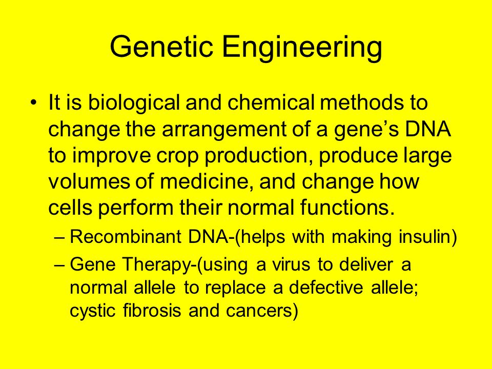 Genetic Engineering It is biological and chemical methods to change the arrangement of a gene's DNA to improve crop production, produce large volumes