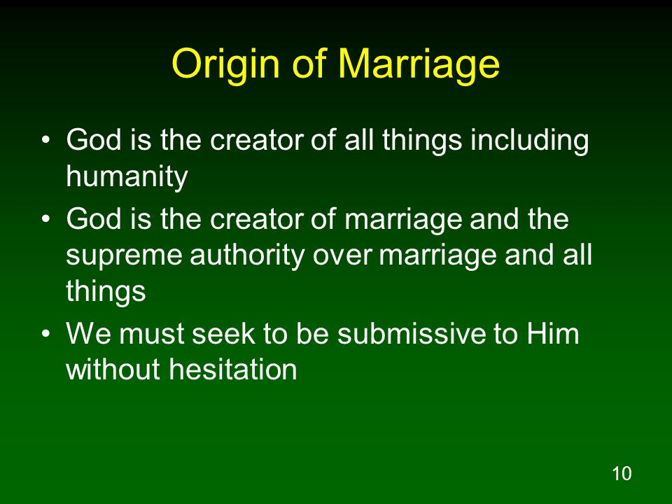 10 Origin of Marriage God is the creator of all things including humanity God is the creator of marriage and the supreme authority over marriage and all things We must seek to be submissive to Him without hesitation