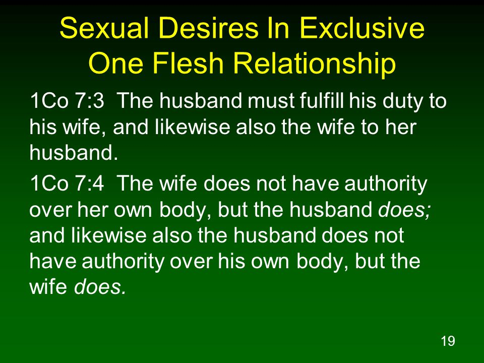 19 Sexual Desires In Exclusive One Flesh Relationship 1Co 7:3 The husband must fulfill his duty to his wife, and likewise also the wife to her husband.