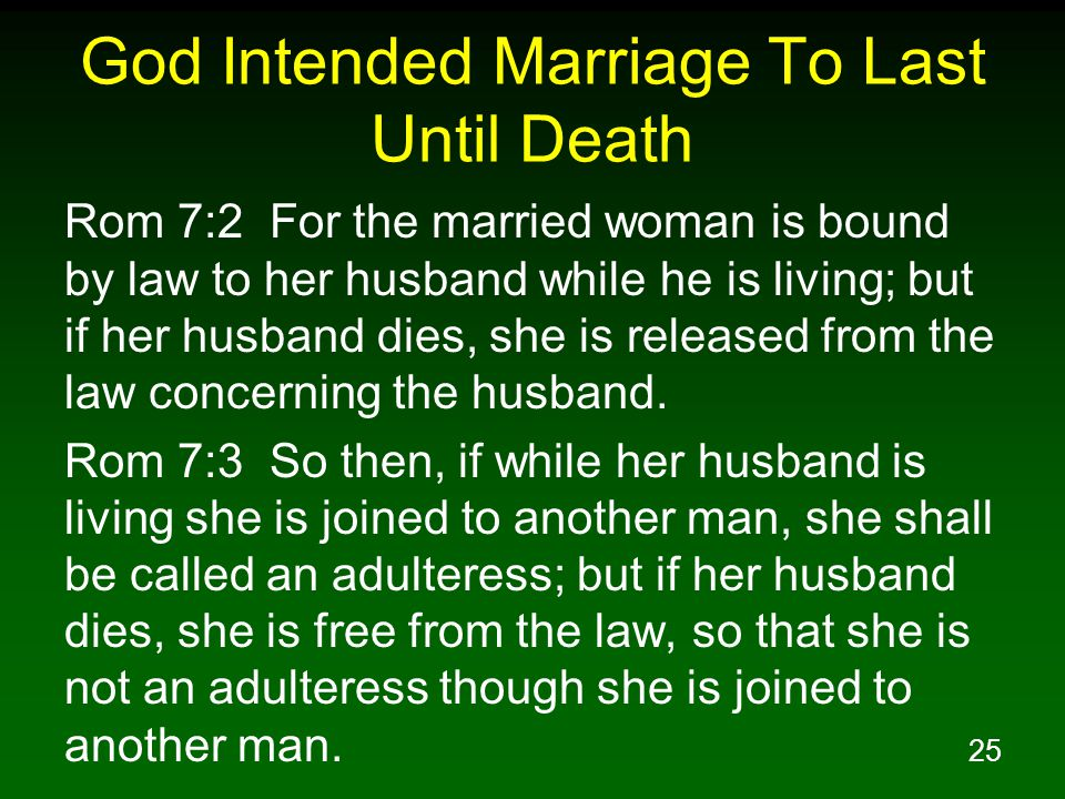 25 God Intended Marriage To Last Until Death Rom 7:2 For the married woman is bound by law to her husband while he is living; but if her husband dies, she is released from the law concerning the husband.