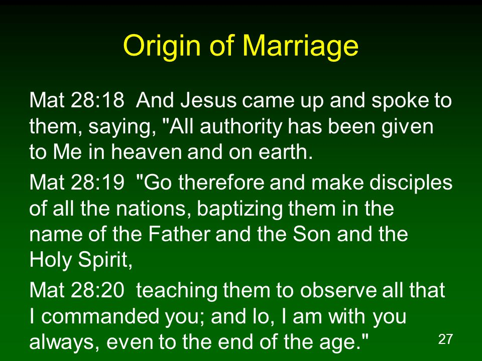 27 Origin of Marriage Mat 28:18 And Jesus came up and spoke to them, saying, All authority has been given to Me in heaven and on earth.